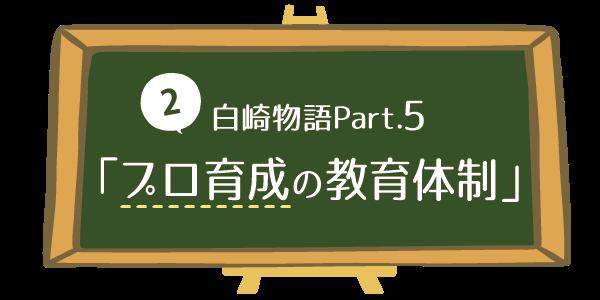 【2】白崎物語Part.5「プロ育成の教育体制」