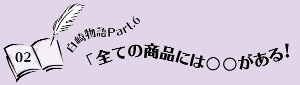 白崎物語Part.6「全ての商品には○○がある!」